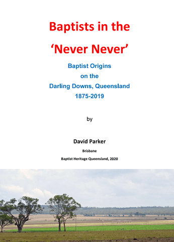 Baptists in the 'Never Never' Baptist Origins on the Darling Downs Queensland 1875-2019 By David Parker
